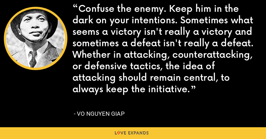 Confuse the enemy. Keep him in the dark on your intentions. Sometimes what seems a victory isn't really a victory and sometimes a defeat isn't really a defeat. Whether in attacking, counterattacking, or defensive tactics, the idea of attacking should remain central, to always keep the initiative. - Vo Nguyen Giap