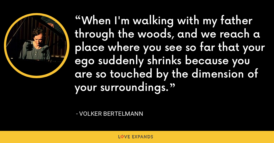 When I'm walking with my father through the woods, and we reach a place where you see so far that your ego suddenly shrinks because you are so touched by the dimension of your surroundings. - Volker Bertelmann