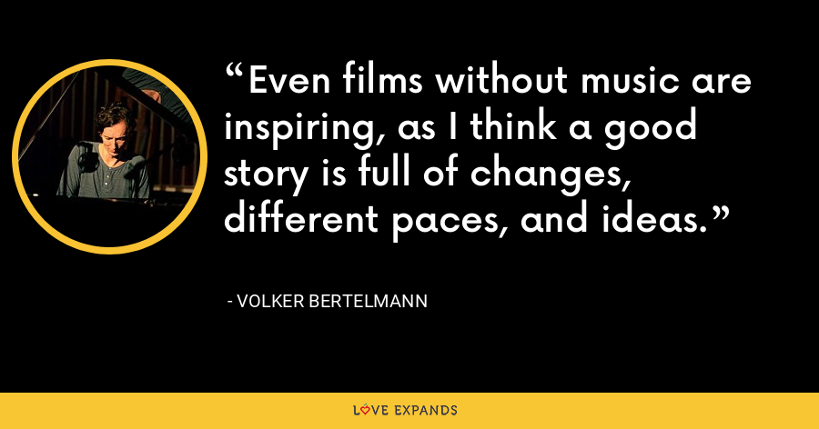 Even films without music are inspiring, as I think a good story is full of changes, different paces, and ideas. - Volker Bertelmann