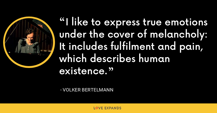 I like to express true emotions under the cover of melancholy: It includes fulfilment and pain, which describes human existence. - Volker Bertelmann