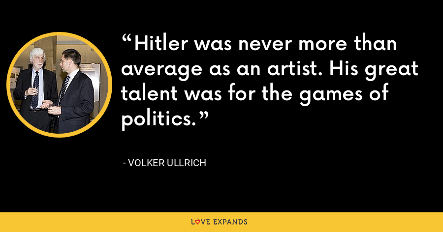 Hitler was never more than average as an artist. His great talent was for the games of politics. - Volker Ullrich