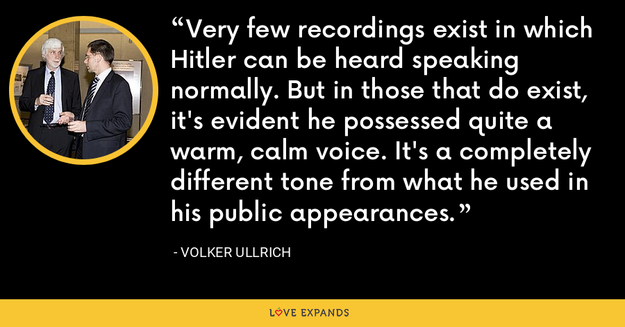 Very few recordings exist in which Hitler can be heard speaking normally. But in those that do exist, it's evident he possessed quite a warm, calm voice. It's a completely different tone from what he used in his public appearances. - Volker Ullrich