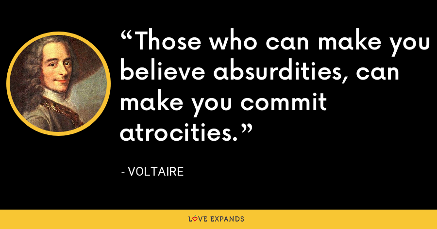 Those who can make you believe absurdities, can make you commit atrocities. - Voltaire