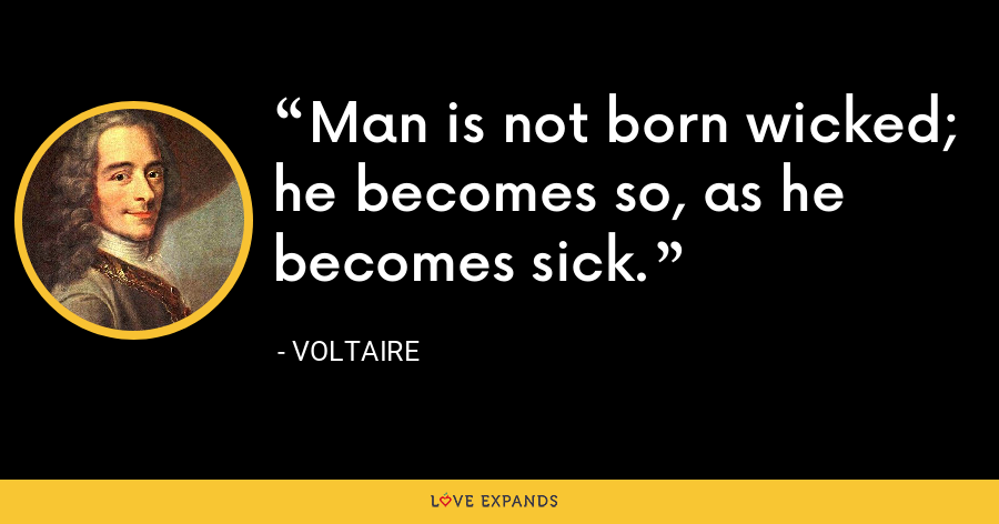 Man is not born wicked; he becomes so, as he becomes sick. - Voltaire