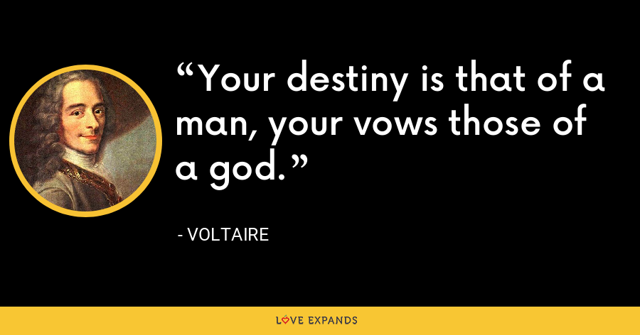 Your destiny is that of a man, your vows those of a god. - Voltaire