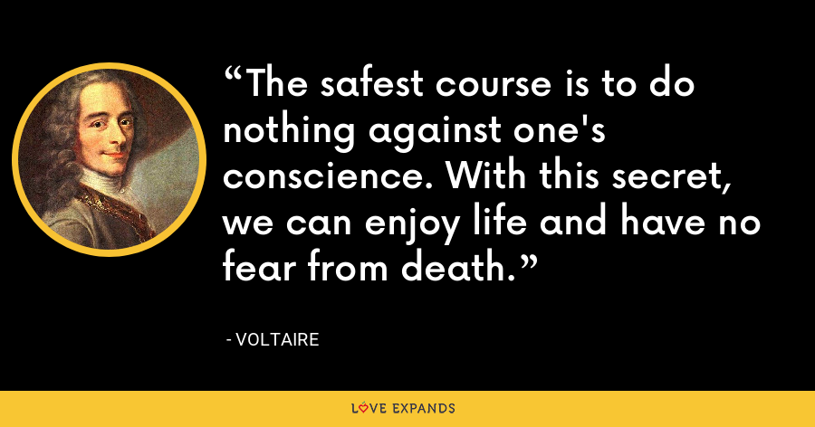 The safest course is to do nothing against one's conscience. With this secret, we can enjoy life and have no fear from death. - Voltaire