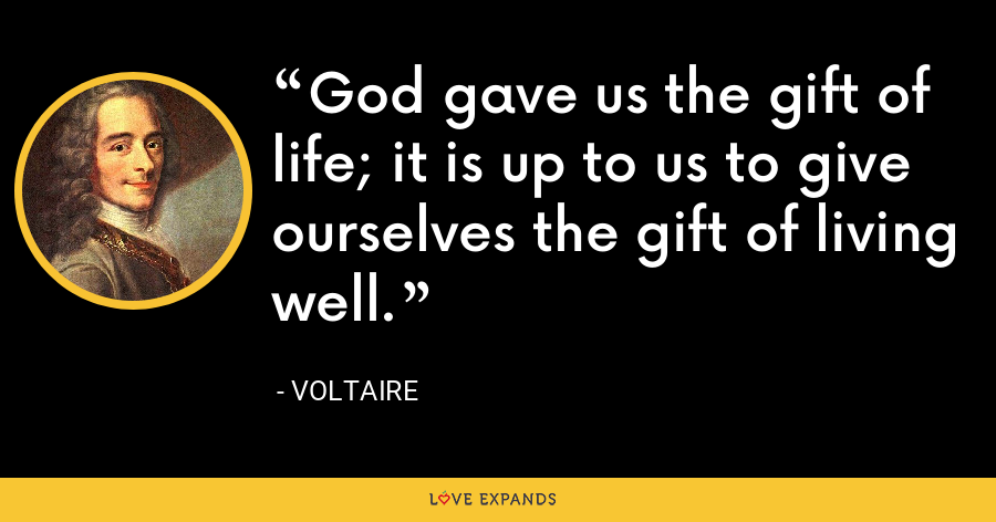 God gave us the gift of life; it is up to us to give ourselves the gift of living well. - Voltaire