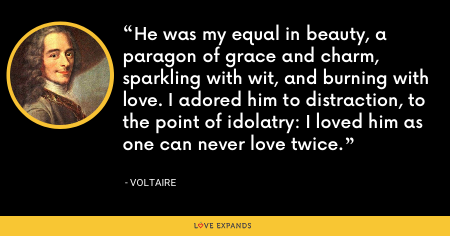 He was my equal in beauty, a paragon of grace and charm, sparkling with wit, and burning with love. I adored him to distraction, to the point of idolatry: I loved him as one can never love twice. - Voltaire