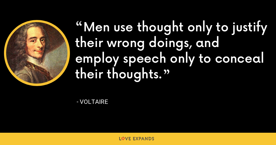 Men use thought only to justify their wrong doings, and employ speech only to conceal their thoughts. - Voltaire
