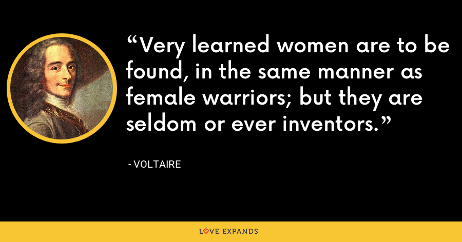 Very learned women are to be found, in the same manner as female warriors; but they are seldom or ever inventors. - Voltaire