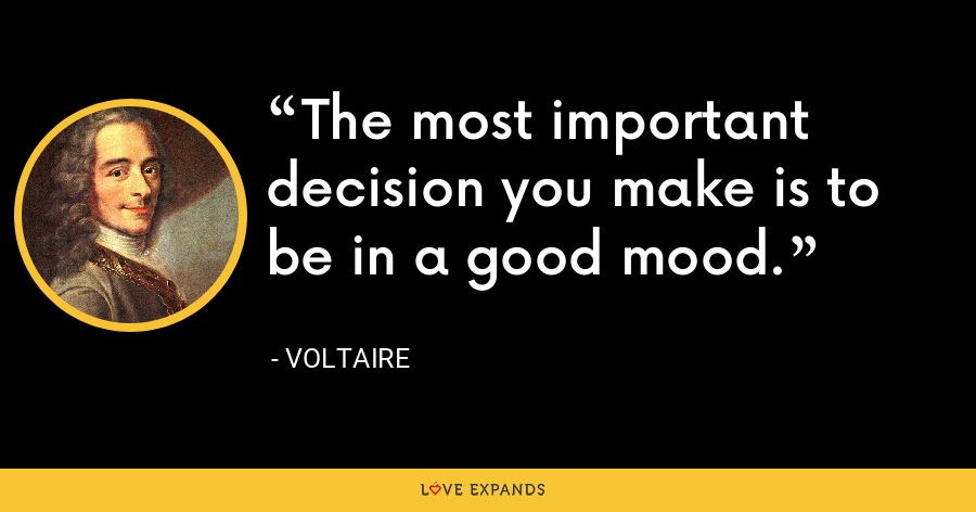 The most important decision you make is to be in a good mood. - Voltaire
