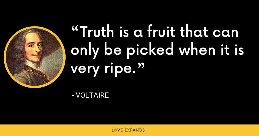 Truth is a fruit that can only be picked when it is very ripe. - Voltaire