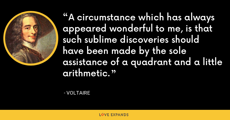 A circumstance which has always appeared wonderful to me, is that such sublime discoveries should have been made by the sole assistance of a quadrant and a little arithmetic. - Voltaire