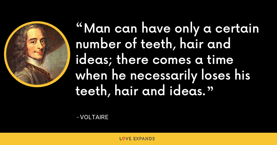 Man can have only a certain number of teeth, hair and ideas; there comes a time when he necessarily loses his teeth, hair and ideas. - Voltaire