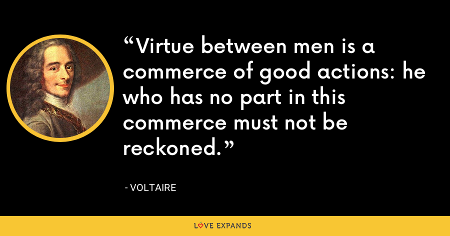 Virtue between men is a commerce of good actions: he who has no part in this commerce must not be reckoned. - Voltaire