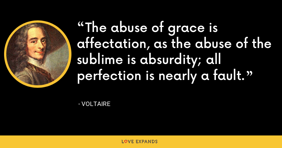 The abuse of grace is affectation, as the abuse of the sublime is absurdity; all perfection is nearly a fault. - Voltaire