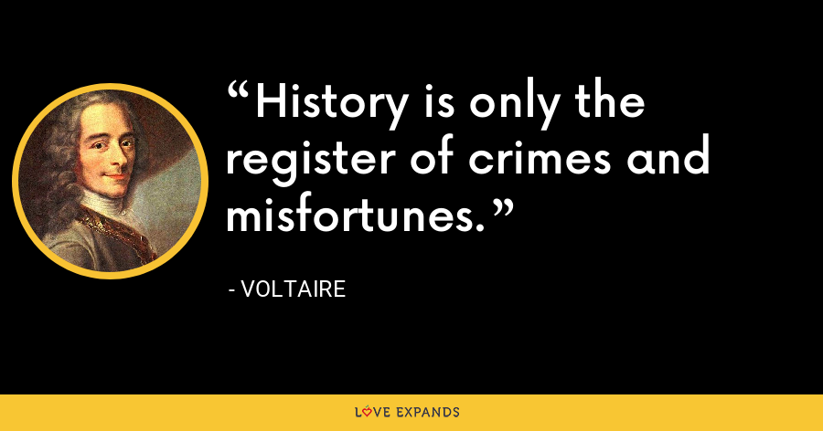 History is only the register of crimes and misfortunes. - Voltaire