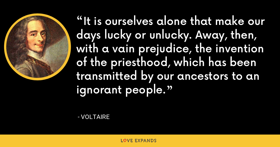 It is ourselves alone that make our days lucky or unlucky. Away, then, with a vain prejudice, the invention of the priesthood, which has been transmitted by our ancestors to an ignorant people. - Voltaire