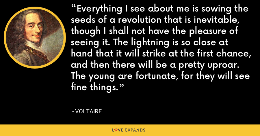 Everything I see about me is sowing the seeds of a revolution that is inevitable, though I shall not have the pleasure of seeing it. The lightning is so close at hand that it will strike at the first chance, and then there will be a pretty uproar. The young are fortunate, for they will see fine things. - Voltaire
