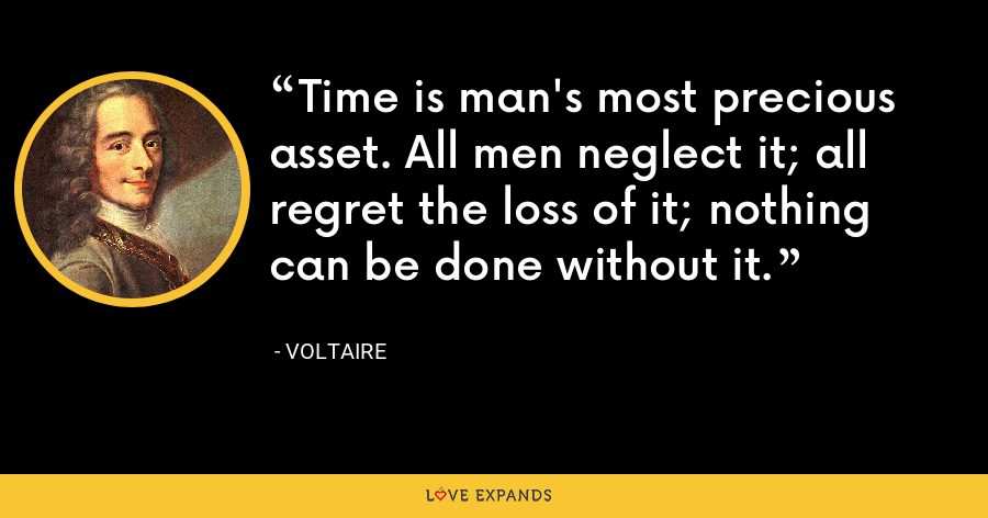 Time is man's most precious asset. All men neglect it; all regret the loss of it; nothing can be done without it. - Voltaire