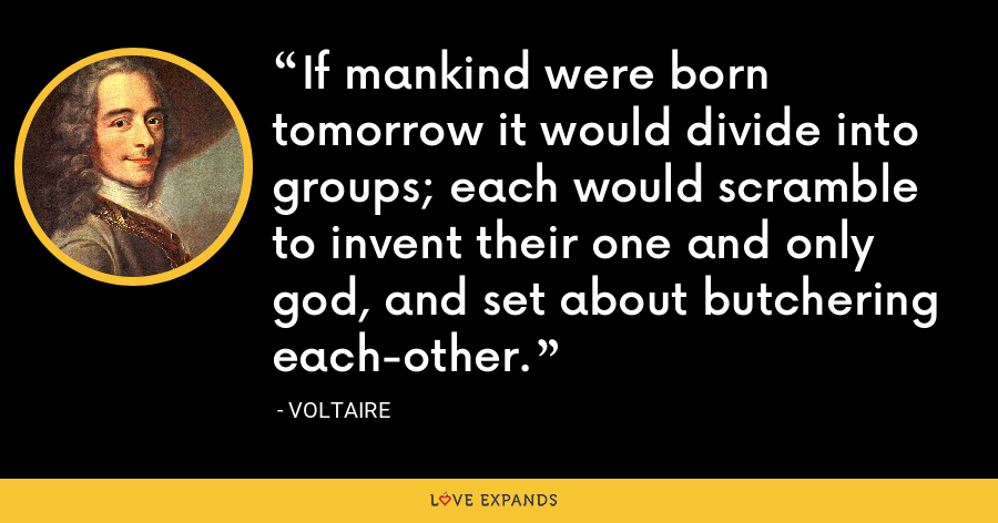 If mankind were born tomorrow it would divide into groups; each would scramble to invent their one and only god, and set about butchering each-other. - Voltaire