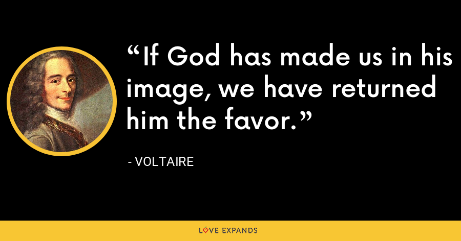 If God has made us in his image, we have returned him the favor. - Voltaire