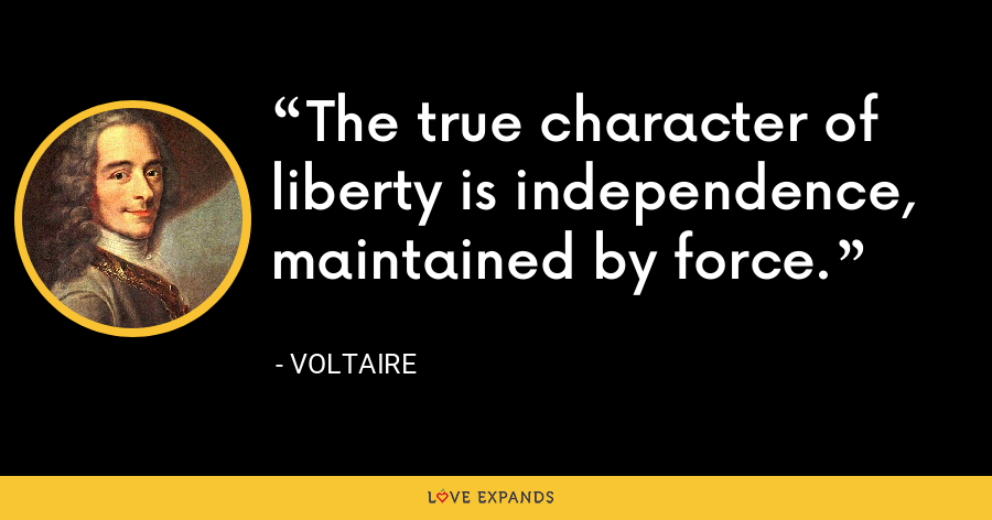 The true character of liberty is independence, maintained by force. - Voltaire