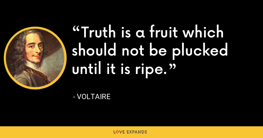 Truth is a fruit which should not be plucked until it is ripe. - Voltaire