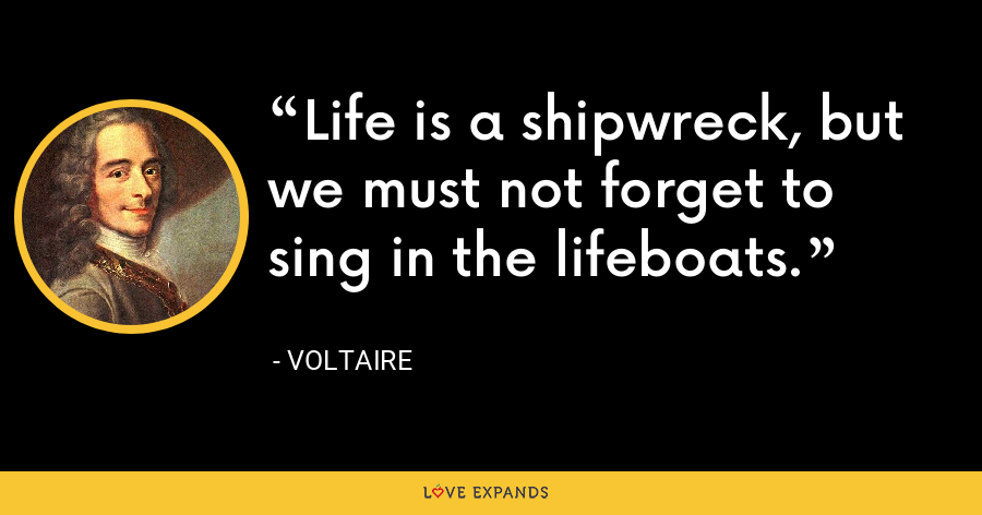 ?Life is a shipwreck, but we must not forget to sing in the lifeboats. - Voltaire