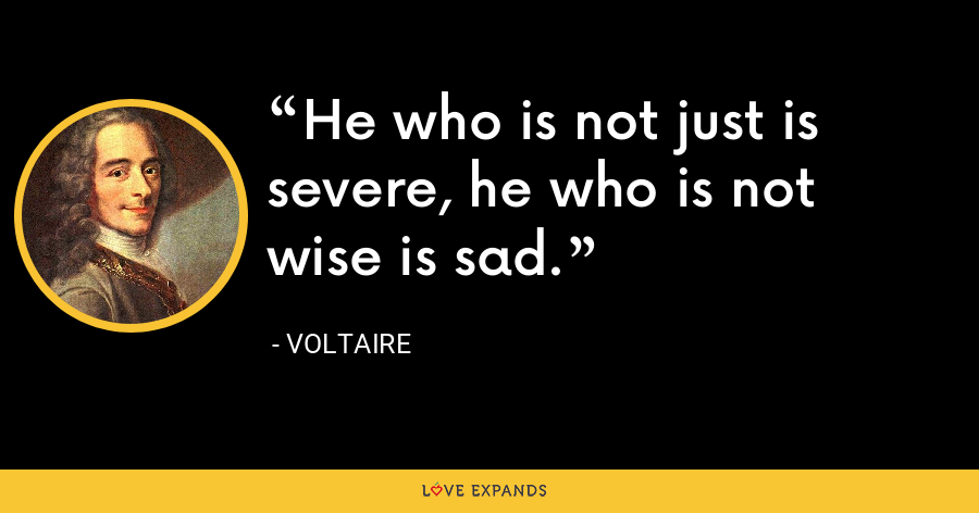 He who is not just is severe, he who is not wise is sad. - Voltaire