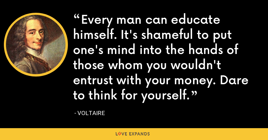 Every man can educate himself. It's shameful to put one's mind into the hands of those whom you wouldn't entrust with your money. Dare to think for yourself. - Voltaire