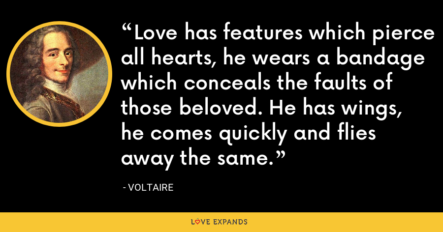 Love has features which pierce all hearts, he wears a bandage which conceals the faults of those beloved. He has wings, he comes quickly and flies away the same. - Voltaire
