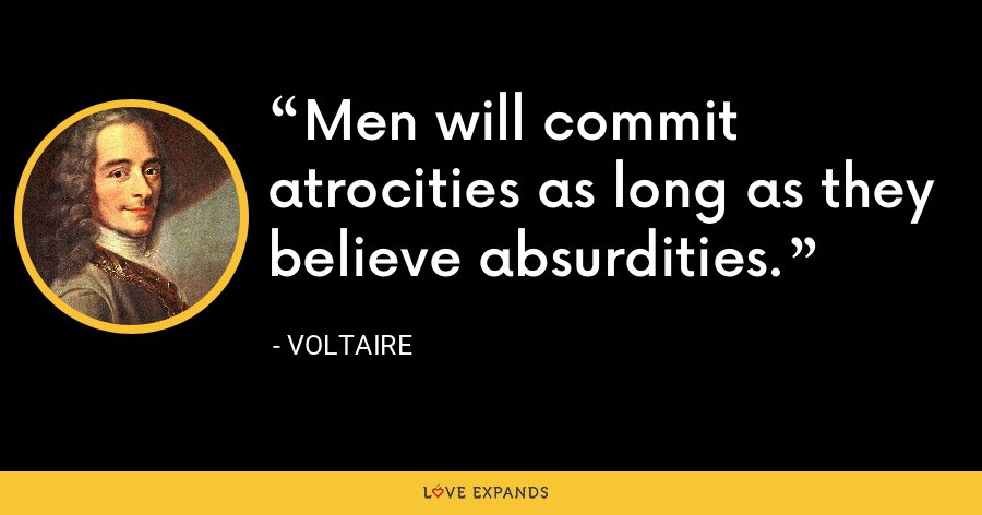 Men will commit atrocities as long as they believe absurdities. - Voltaire