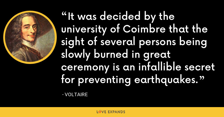 It was decided by the university of Coimbre that the sight of several persons being slowly burned in great ceremony is an infallible secret for preventing earthquakes. - Voltaire
