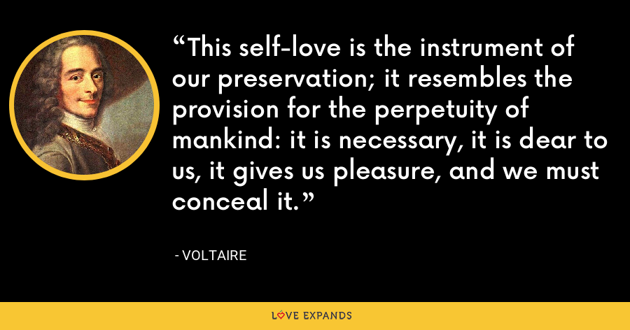 This self-love is the instrument of our preservation; it resembles the provision for the perpetuity of mankind: it is necessary, it is dear to us, it gives us pleasure, and we must conceal it. - Voltaire
