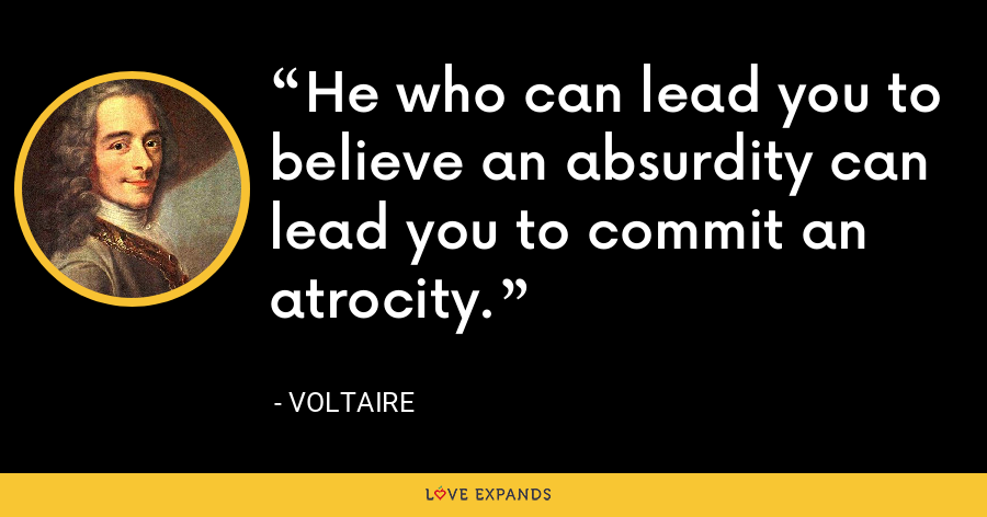 He who can lead you to believe an absurdity can lead you to commit an atrocity. - Voltaire