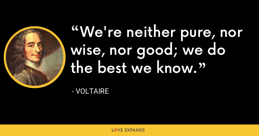 We're neither pure, nor wise, nor good; we do the best we know. - Voltaire