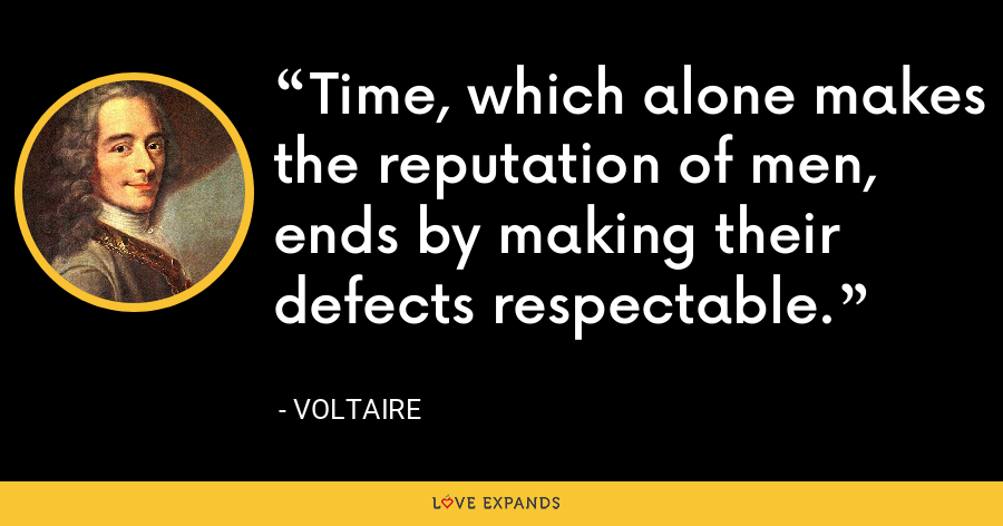 Time, which alone makes the reputation of men, ends by making their defects respectable. - Voltaire