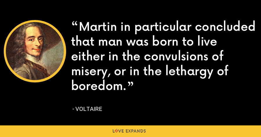Martin in particular concluded that man was born to live either in the convulsions of misery, or in the lethargy of boredom. - Voltaire