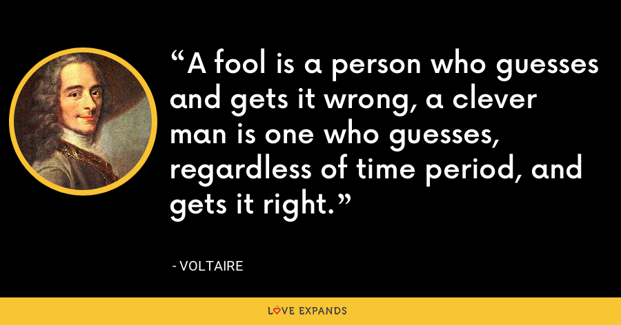A fool is a person who guesses and gets it wrong, a clever man is one who guesses, regardless of time period, and gets it right. - Voltaire