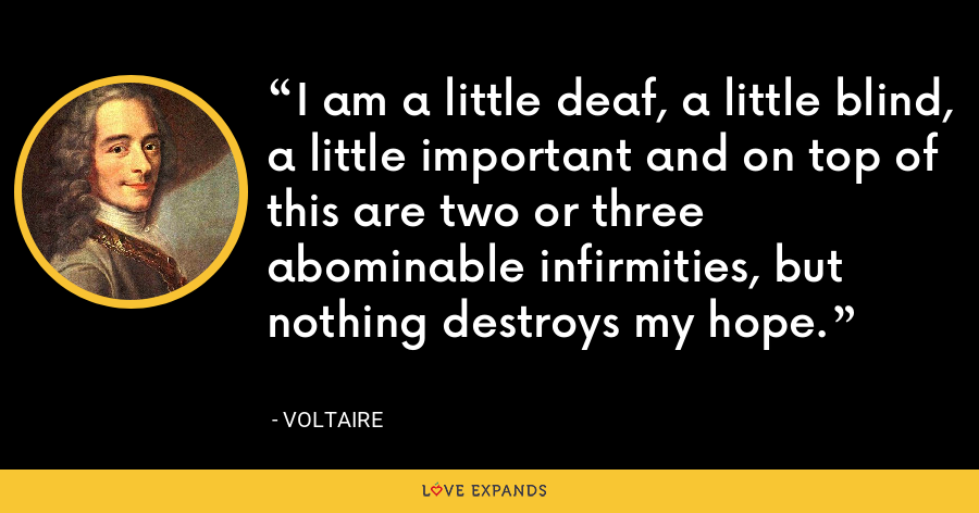 I am a little deaf, a little blind, a little important and on top of this are two or three abominable infirmities, but nothing destroys my hope. - Voltaire