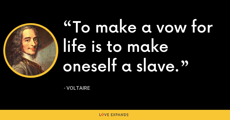 To make a vow for life is to make oneself a slave. - Voltaire