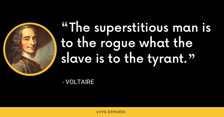 The superstitious man is to the rogue what the slave is to the tyrant. - Voltaire