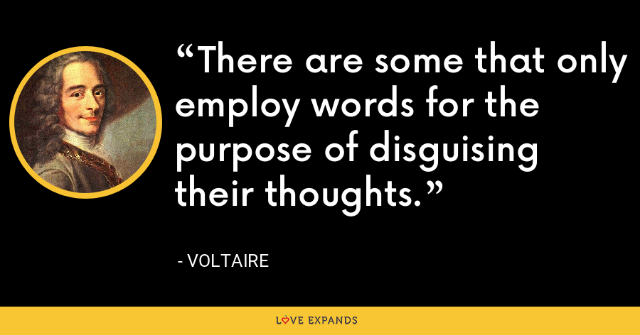 There are some that only employ words for the purpose of disguising their thoughts. - Voltaire