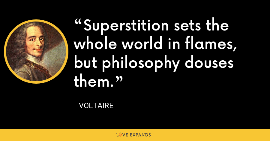 Superstition sets the whole world in flames, but philosophy douses them. - Voltaire