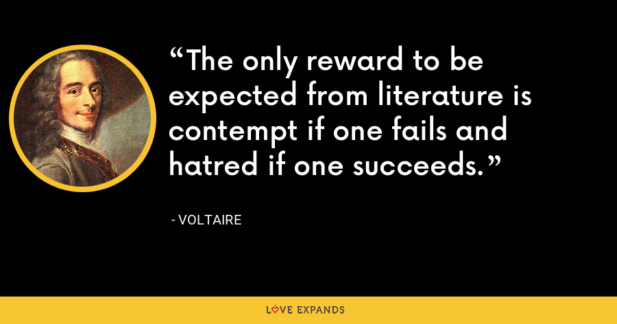 The only reward to be expected from literature is contempt if one fails and hatred if one succeeds. - Voltaire
