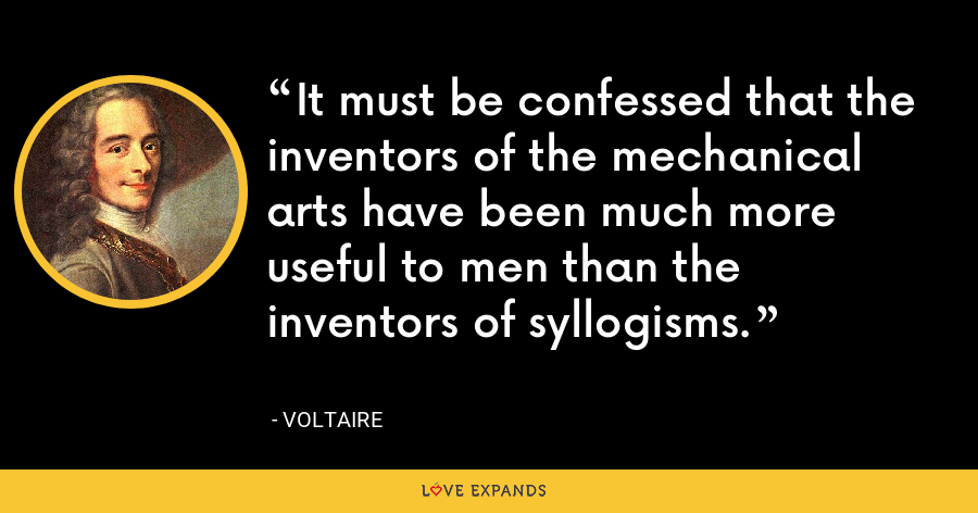It must be confessed that the inventors of the mechanical arts have been much more useful to men than the inventors of syllogisms. - Voltaire