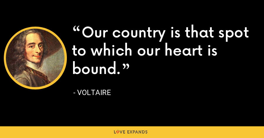 Our country is that spot to which our heart is bound. - Voltaire