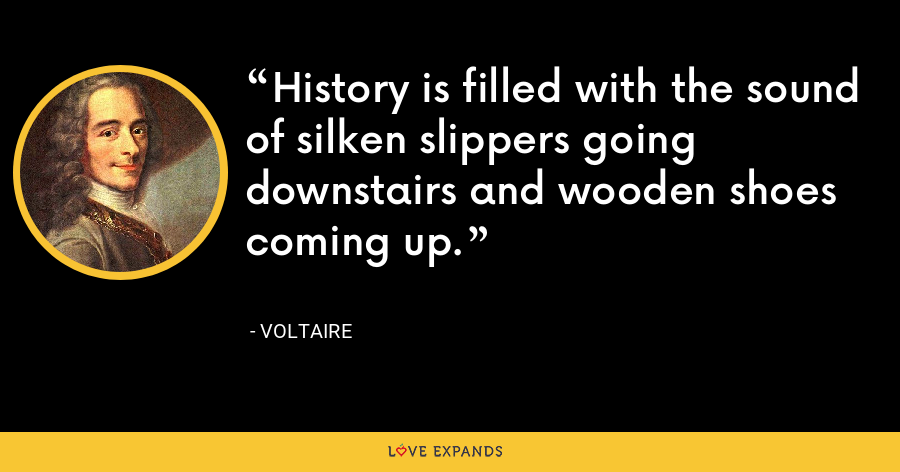 History is filled with the sound of silken slippers going downstairs and wooden shoes coming up. - Voltaire