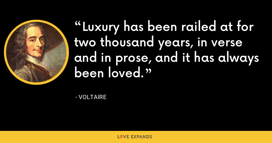 Luxury has been railed at for two thousand years, in verse and in prose, and it has always been loved. - Voltaire